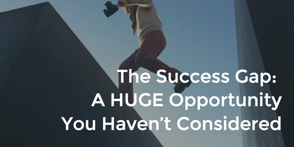 The Success Gap - A HUGE Opportunity You Haven't Considered