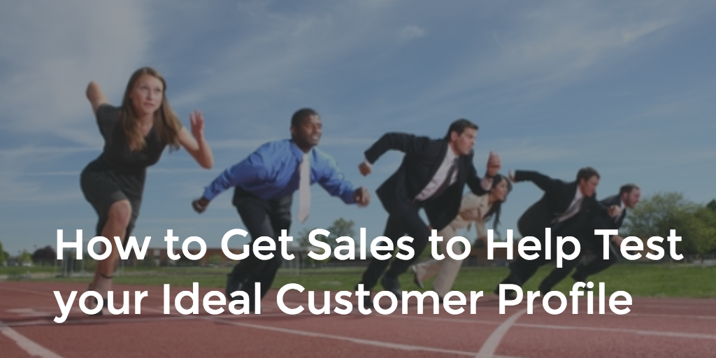 How to Get Sales to Help Test your Ideal Customer Profile