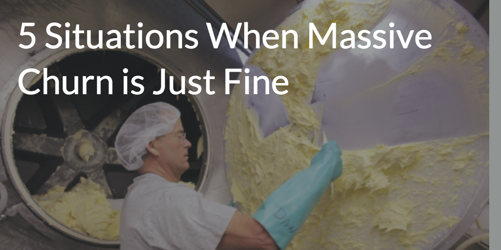 5 Situations When Massive Churn is Just Fine