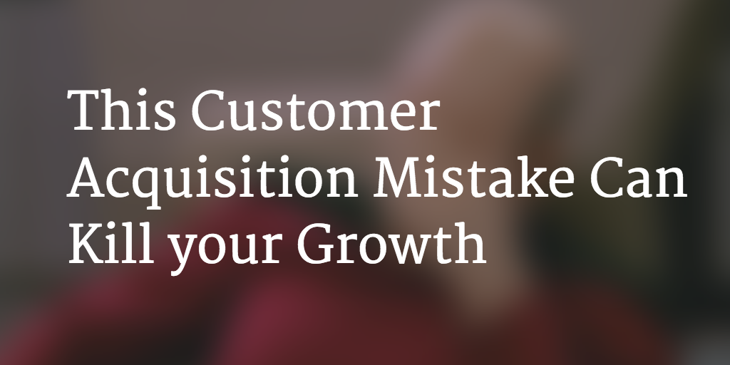 This Customer Acquisition Mistake Can Kill your Growth