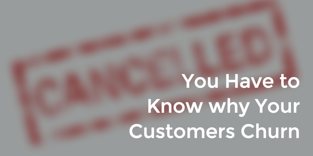 You Have to Know why Your Customers Churn