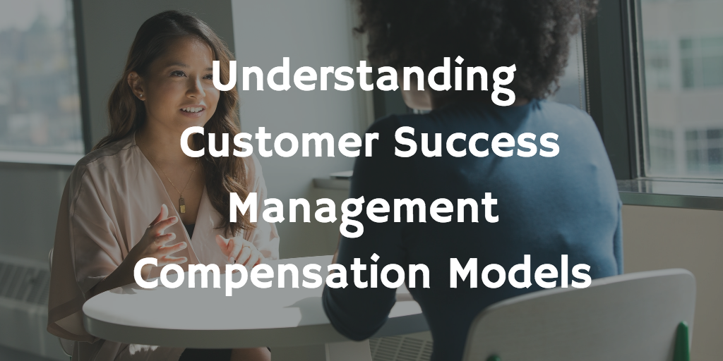 Understanding Customer Success Management Compensation Models